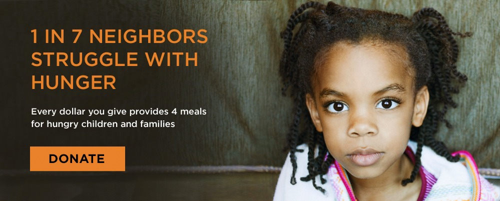 1 in seven neighbors struggle with hunger. Every dollar you give provides 4 meals for hungry children and families.