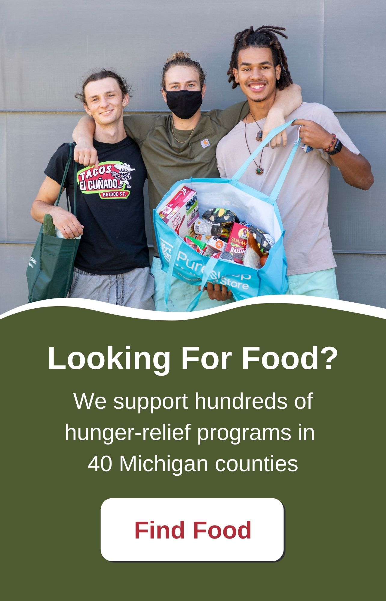 Looking for food? We support over 800 hunger-relief programs in 40 Michigan counties. Find Food.
